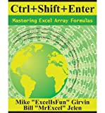 [(Ctrl+Shift+Enter: Mastering Excel Array Formulas )] [Author: Mike Girvin] [Jul-2013]
