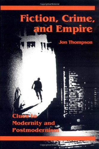 Fiction, Crime, and Empire: CLUES TO MODERNITY AND POSTMODERNISM por Jon Thompson