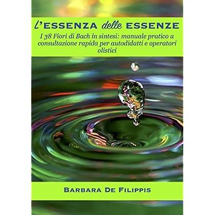 L'essenza Delle Essenze: I 38 Fiori Di Bach In Sintesi: Manuale Pratico A Consultazione Rapida Per Autodidatti E Operatori Olistici.