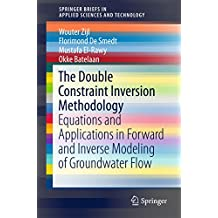 The Double Constraint Inversion Methodology: Equations and Applications in Forward and Inverse Modeling of Groundwater Flow (SpringerBriefs in Applied Sciences and Technology)