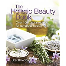 The Holistic Beauty Book: With Over 100 Natural Recipes for Beautiful Skin by Star Khechara (Illustrated, 20 Nov 2008) Paperback