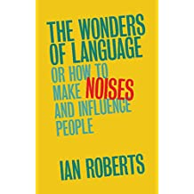 The Wonders of Language: Or: How to Make Noises and Influence People (English Edition)