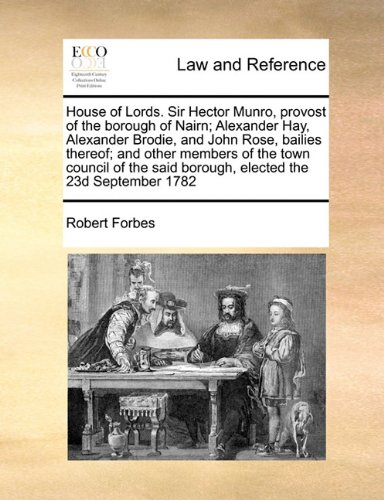 House of Lords. Sir Hector Munro, provost of the borough of Nairn; Alexander Hay, Alexander Brodie, and John Rose, bailies thereof; and other members ... said borough, elected the 23d September 1782 por Robert Forbes