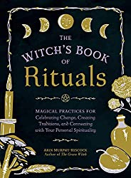 The Witch's Book of Rituals: Magical Practices for Creating Change, Celebrating Traditions, and Connecting with Your Personal Spirituality