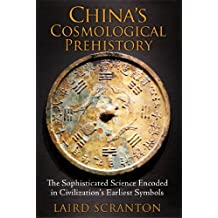 China's Cosmological Prehistory: The Sophisticated Science Encoded in Civilization's Earliest Symbols by Laird Scranton (2014-08-28)