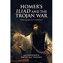 Homer s Iliad and the Trojan War: Dialogues on Tradition (Bloomsbury Studies in Classical Reception)