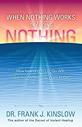 When Nothing Works Try Doing Nothing: How learning to let go will get you where you want to go (English Edition)