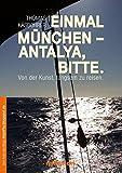 Einmal München - Antalya, bitte.: Von Der Kunst, Langsam Zu Reisen