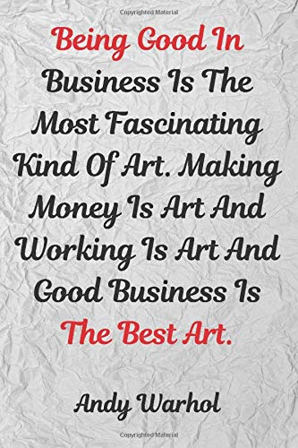 Being Good In Business Is The Most Fascinating Kind Of Art. Making Money Is Art And Working Is Art And Good Business Is The Best Art.: Motivational ... Pages,Blank Paper,6x9) (Mr.Motivation Note) -