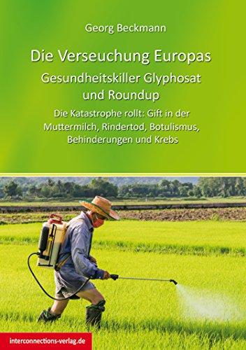 Die Verseuchung Europas: Gesundheitskiller Glyphosat und Roundup: Die Katastrophe rollt: Gift in der Muttermilch, Rindertod, Botulismus, Behinderungen und Krebs