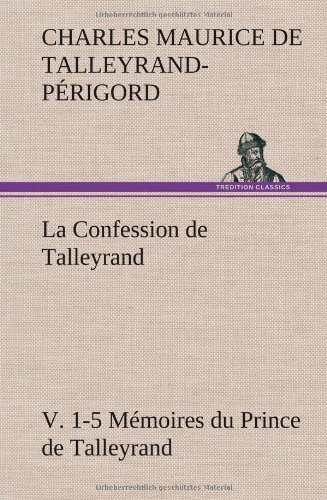 La Confession de Talleyrand, V. 1-5 Mémoires du Prince de Talleyrand: LA CONFESSION DE TALLEYRAND V 1 5 MEMOIRES DU PRINCE DE TALL (TREDITION)