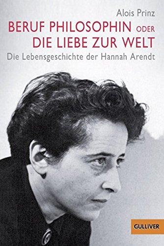 Beruf Philosophin oder Die Liebe zur Welt - Die Lebensgeschichte der Hannah Arendt