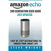Amazon Echo: Amazon Echo 2nd Generation User Guide 2017 Updated: Step-By-Step Instructions To Enrich Your Smart Life (alexa, dot, echo amazon, echo ... dot, echo dot user manual, echo): Volume 3