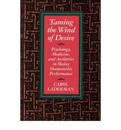 [(Taming the Wind of Desire: Psychology, Medicine and Aesthetics in Malay Shamanistic Performance)] [Author: Carol Laderman] published on (March, 1993)