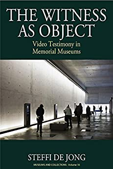 The Witness as Object: Video Testimony in Memorial Museums (Museums and Collections Book 10) (English Edition) di [Jong, Steffi de]
