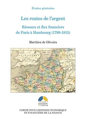 Les routes de l'argent: Réseaux et flux financiers de Paris à Hambourg (1789-1815) (Histoire économique et financière - XIX<sup>e</sup>-XX<sup>e</sup>) par Matthieu De Oliveira