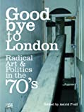 Goodbye to London: Radical Art and Politics in the Seventies - Sacha Craddock