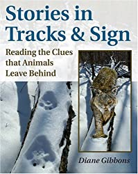 Stories in Tracks and Sign: Reading the Clues That Animals Leave Behind