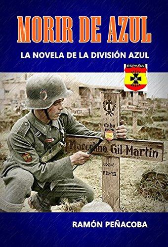 Morir de Azul: La novela de la División Azul (El siglo de la violencia nº 1) por Ramón Peñacoba