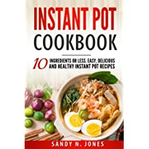Instant Pot Cookbook: 10 Ingredients or Less. Easy, Delicious and Healthy Instant Pot Recipes