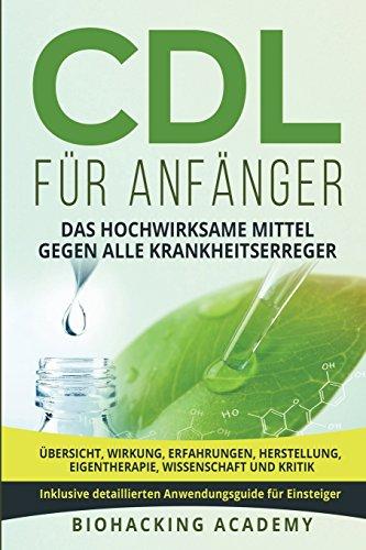 CDL für Anfänger: Das hochwirksame Mittel gegen alle Krankheitserreger. Übersicht, Wirkung, Erfahrungen, Herstellung, Eigentherapie, Wissenschaft und Kritik. Inklusive detailliertem Anwendungsguide.
