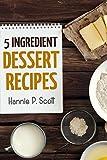 5 Ingredient Dessert Recipes: Delicious Desserts in Five Ingredients or Less (Five Ingredient Cooking Series Book 3)