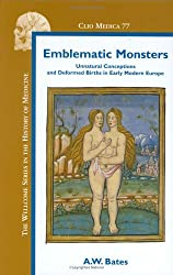 Emblematic Monsters: Unnatural Conceptions and Deformed Births in Early Modern Europe.: 77 (Clio Medica)
