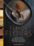 Flavor Flours: A New Way to Bake with Teff, Buckwheat, Sorghum, Other Whole & Ancient Grains, Nuts & Non-Wheat Flours Hardcover ¨C October 28, 2014