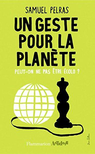 Un geste pour la planète: Peut-on ne pas être écolo? (Antidote) par Samuel Pelras