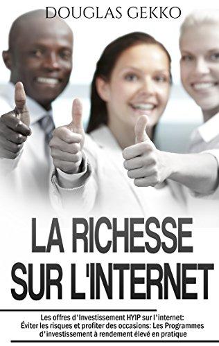 La Richesse sur l'Internet: Les offres d'Investissement HYIP sur l'internet: Éviter les risques et profiter des occasions: Les Programmes d'investissement ... rendement élevé en pratique par Douglas Gekko