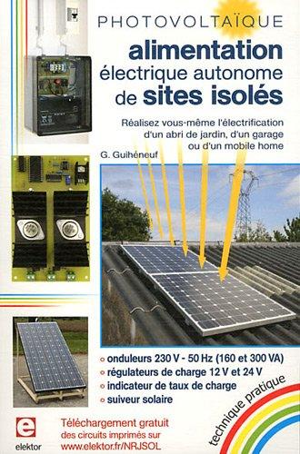 Photovoltaïque - Alimentation éléctrique autonome de sites isolés : réalisez vous-même l'électrification d'un abri de jardin, d'un garage ou d'un mobile home