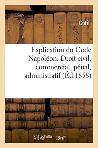 Explication du Code Napoléon. Droit civil, commercial, pénal, administratif: mis à la portée de tout le monde par Cotil