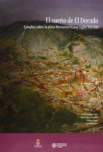 El sueño de El Dorado: Estudios sobre la plata iberoamericana. Siglos XVI-XIX