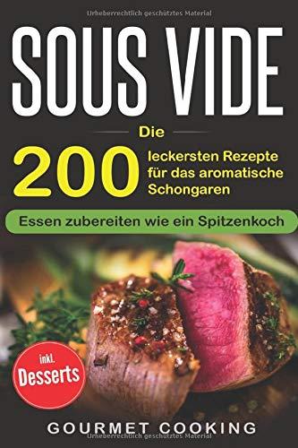 Sous Vide: Die 200 leckersten Rezepte für das aromatische Schongaren - Essen zubereiten wie ein Spitzenkoch inkl. Desserts