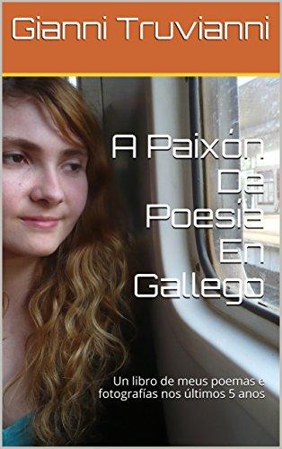 Descargar Libro A Paixón De Poesía En Gallego: Un libro de meus poemas e fotografías nos últimos 5 anos (Galician Edition) de Gianni Truvianni