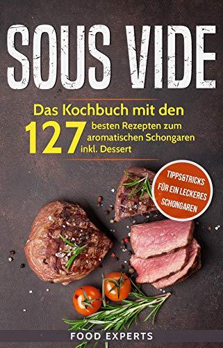 Sous Vide: Das Kochbuch mit den 127 besten Rezepten zum aromatischen Schongaren inkl. Dessert und Bonus: Tipps&Tricks für ein leckeres Schongaren (Veterinary Ebooks)