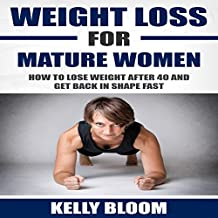 Weight Loss for Mature Women: How to Lose Weight after 40, Discover the Causes, Symptoms and Solutions to Get Back in Shape Fast