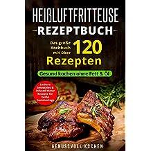 Heißluftfritteuse Rezeptbuch: Das große Kochbuch mit über 120 leckeren Rezepten - Gesund kochen ohne Fett & Öl - Inkl. Low Carb Rezepte, glutenfrei, ... Chips, Weihnachtsrezepte (Genussvoll Kochen)
