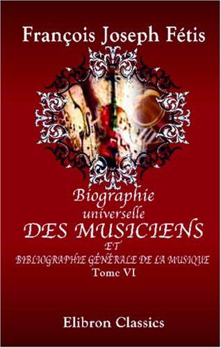 Biographie universelle des musiciens et bibliographie générale de la musique: Tome 6. Martini - Pérolle par François Joseph Fétis