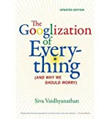 [(The Googlization of Everything: (And Why We Should Worry))] [Author: Siva Vaidhyanathan] published on (April, 2012)