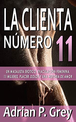 LA CLIENTA NÚMERO 11: Un masajista erótico, eyaculación femenina, 11 mujeres, placer, dolor y una historia de amor