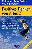 Positives Denken von A bis Z. So nutzen Sie die Kraft des Wortes, um Ihr Leben zu ändern
