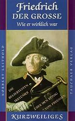 Friedrich der Grosse - wie er wirkich war: oder: Die beliebtesten Irrtümer über den König von Preußen