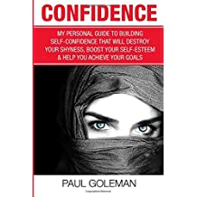 Confidence: My Personal Guide to Building Self-Confidence That Will Destroy Your Shyness, Boost Your Self-Esteem & Help You Achieve Your Goals: Volume 2 (Change Your Brain, Change Your Life)