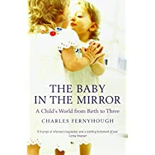 The Baby in the Mirror: A Child's World from Birth to Three by Charles Fernyhough (6-Apr-2009) Paperback