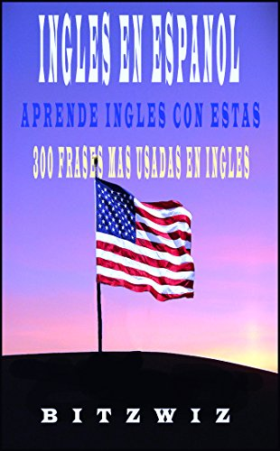 INGLES: Aprende Ingles con Estas 300 Frases Mas Usadas En Ingles (Ingles En Espanol nº 1)