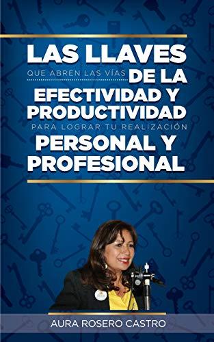Las Llaves que Abren las Vías de la Efectividad y Productividad para Lograr tu Realización Personal y Profesional por Aura Rosero