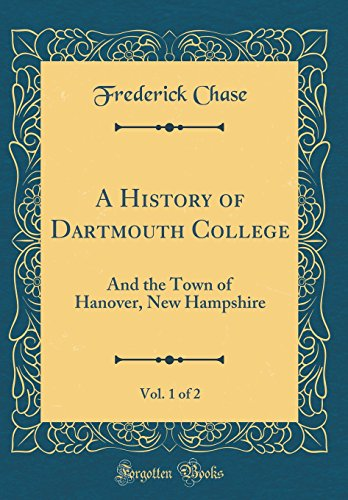A History of Dartmouth College, Vol. 1 of 2: And the Town of Hanover, New Hampshire (Classic Reprint)
