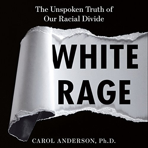 White Rage: The Unspoken Truth of Our Racial Divide - Carol Anderson - Unabridged