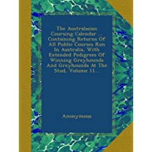 The Australasian Coursing Calendar ... Containing Returns Of All Public Courses Run In Australia, With Extended Pedigrees Of Winning Greyhounds And Greyhounds At The Stud, Volume 11...